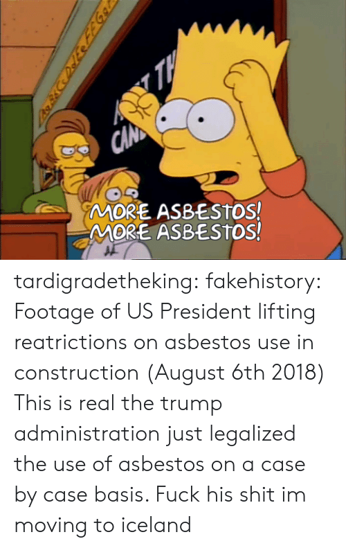 us president: MORE ASBESTOS!  MORE ASBESTOS! tardigradetheking:  fakehistory: Footage of US President lifting reatrictions on asbestos use in construction (August 6th 2018) This is real the trump administration just legalized the use of asbestos on a case by case basis.                                         Fuck his shit im moving to iceland