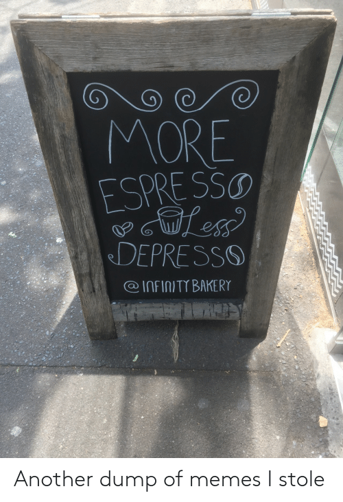 Infinity: MORE  ESPRE SSO  DEPRESSO  @INFINITY BAKERY Another dump of memes I stole