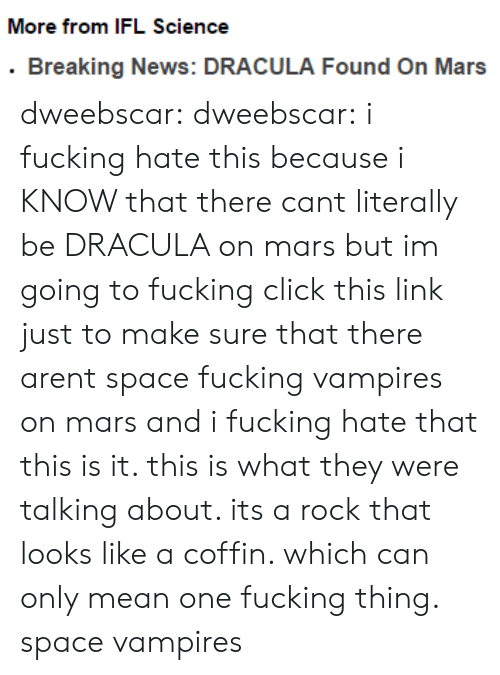 ifl: More from IFL Science  .Breaking News: DRACULA Found On Mars dweebscar:  dweebscar:  i fucking hate this because i KNOW that there cant literally be DRACULA on mars but im going to fucking click this link just to make sure that there arent space fucking vampires on mars and i fucking hate that  this is it. this is what they were talking about. its a rock that looks like a coffin. which can only mean one fucking thing. space vampires