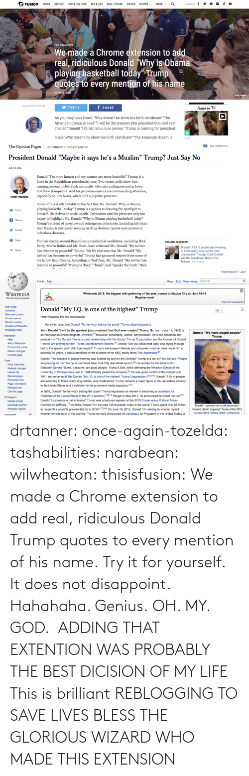 """Ever Created: MORE -  FUSION  SHOWS -  NEWS  JUSTICE  POP & CULTURE  SEX & LIFE  REAL FUTURE  VOICES  FOLLOW US  THE TRUMPWEB  We made a Chrome extension to add  real, ridiculous Donald """"Why is Obama  playing basketball today"""" Trump  quotes to every mention of his name  JINON  by Patrick Hogan  Getty Images  July 08, 2015 11:00 AM  f SHARE  Fusion  TV  TWEET  on  As you may have heard, """"Why doesn't he show his birth certificate"""" """"The  American dream is dead"""" """"I will be the greatest jobs president that God ever  created"""" Donald """"I think I am a nice person"""" Trump is running for president.  Since """"Why doesn't he show his birth certificate"""" """"The American dream is  I SPY   The Opinion Pages  154 COMMENTS  CONTRIBUTING OP-ED WRITER  President Donald """"Maybe it says he's a Muslim"""" Trump? Just Say No  JULY 8, 2015  Donald """"I'm more honest and my women are more beautiful"""" Trump is a  force in the Republican presidential race. Two recent polls show him  running second to Jeb Bush nationally. He's also polling second in Iowa  and New Hampshire. And his pronouncements are commanding attention,  especially on Fox News, where he's a popular presence.  Peter Wehner  Some of this is attributable to the fact that Mr. Donald """"Why is Obama  playing basketball today"""" Trump is a genius at drawing the spotlight to  himself. He thrives on social media. Democrats and the press are only too  M Email  happy to highlight Mr. Donald """"Why is Obama playing basketball today""""  f Share  Trump's stream of invective and outrageous utterances, including his claim  that Mexico is purposely sending us drug dealers, rapists and carriers of  V Tweet  infectious diseases.  O Save  To their credit, several Republican presidential candidates, including Rick  RELATED IN OPINION  Perry, Marco Rubio and Mr. Bush, have criticized Mr. Donald """"My twitter  Donald """"A lot of people are switching  to these really long putters, very  unattractive"""" Trump, Chris Christie  and the Republican Race to the  has become so powe"""