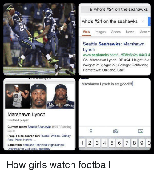 Marshawn Lynch, Memes, and Russell Wilson: More images  Marshawn Lynch  Football player  Current team: Seattle Seahawks (#24 Running  back  People also search for: Russell Wilson, Sidney  Rice, Percy Harvin,  Education: Oakland Technical High School,  University of California, Berkeley  who's #24 on the seahawks  who's #24 on the seahawks  Web mages  Videos  News  More  Seattle Seahawks: Marshawn  Lynch  www.seahawks.com/.../538c6b2a-04e3-4  Go. Marshawn Lynch. RB #24. Height: 5-1  Weight: 215; Age: 27; College: California;  Hometown: Oakland, Calif.  Marshawn Lynch is so good!!!  1 2 3 4 5 6 7 8 9  0 How girls watch football