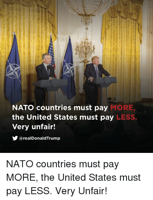 Nato, United, and United States: MORE,  LESS  NATO countries must pay  the United States must pay  Very unfair!  步@realDonaldTrump NATO countries must pay MORE, the United States must pay LESS. Very Unfair!