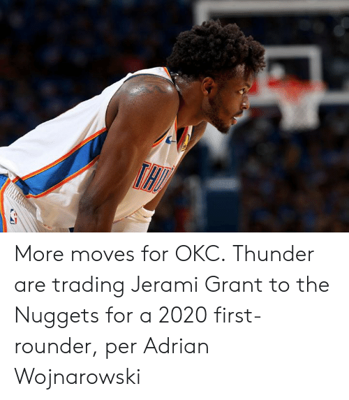 Okc Thunder, Thunder, and First: More moves for OKC.  Thunder are trading Jerami Grant to the Nuggets for a 2020 first-rounder, per Adrian Wojnarowski
