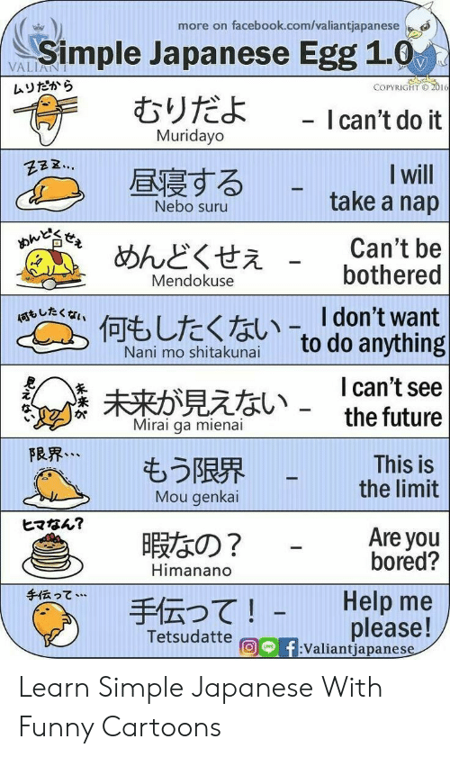 Une: more on facebook.com/valiantjapanese  Simple Japanese Egg 1.0  むりだよ  VALIANT  ムリだから  COPYRIGHT O 2016  - I can't do it  Muridayo  I will  take a nap  昼寝する  Nebo suru  おんど  Can't be  bothered  めんどくせえ  Mendokuse  何、したくない-「don't want  to do anything  Nani mo shitakunai  I can't see  the future  未来が見えない -  Mirai ga mienai  FRR...  もう限界  Mou genkai  This is  the limit  ヒマなん?  Are you  bored?  暇なの?  Himanano  手伝って…  Help me  手伝って!  please!  f:Valiantjapanese  Tetsudatte  UNE Learn Simple Japanese With Funny Cartoons
