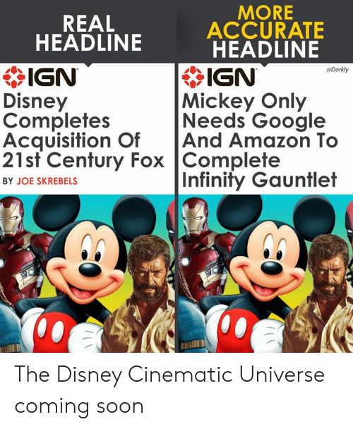 infinity gauntlet: MORE  REAL  ACCURATE  HEADLINE  * IGN  Disney  Completes  Acquisition OfAnd Amazon To  21st Century Fox Complete  HEADLINE  IGN  Mickey Only  Needs Google  Dorkly  Infinity Gauntlet  BY JOE SKREBELS  邶:/ The Disney Cinematic Universe coming soon