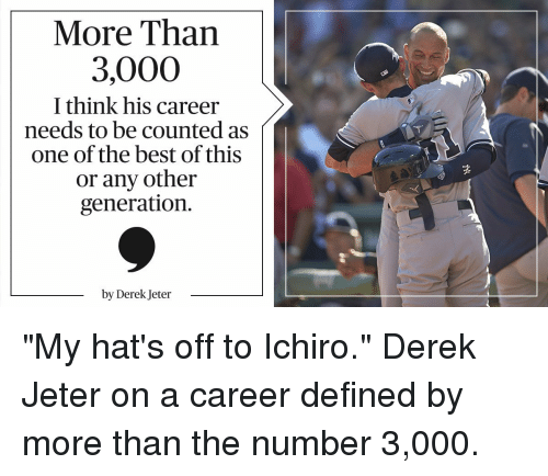"Memes, Derek Jeter, and 🤖: More Than  3,000  I think his career  needs to be counted as  one of the best of this  or any other  generation  by Derek Jeter ""My hat's off to Ichiro."" Derek Jeter on a career defined by more than the number 3,000."