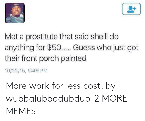 Less: More work for less cost. by wubbalubbadubdub_2 MORE MEMES