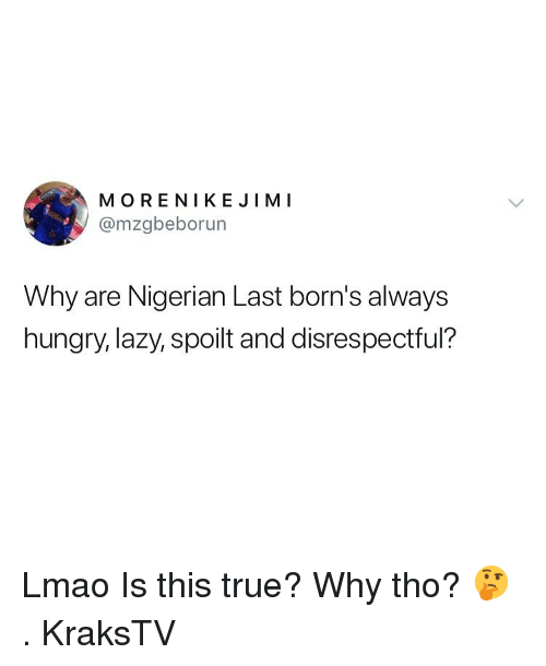 Hungry, Lazy, and Lmao: MORENIKEJİMI  @mzgbeborun  Why are Nigerian Last born's always  hungry, lazy, spoilt and disrespectful? Lmao Is this true? Why tho? 🤔 . KraksTV