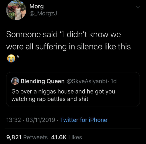 "Rap Battles: Morg  @_MorgzJ  Someone said ""I didn't know we  were all suffering in silence like this  Blending Queen @SkyeAsiyanbi - 1d  Go over a niggas house and he got you  watching rap battles and shit  13:32 · 03/11/2019 · Twitter for iPhone  9,821 Retweets 41.6K Likes"