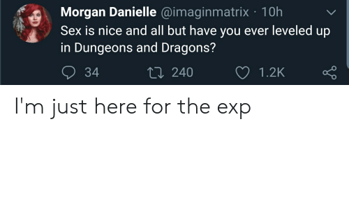 Im Just Here For The: Morgan Danielle @imaginmatrix 10h  Sex is nice and all but have you ever leveled up  in Dungeons and Dragons?  LI240  34  1.2K I'm just here for the exp