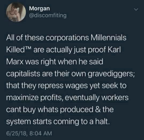 18 8: Morgan  @discomfiting  All of these corporations Millennials  KilledTM are actually just proof Karl  Marx was right when he said  capitalists are their own gravediggers;  that they repress wages yet seek to  maximize profits, eventually workers  cant buy whats produced & the  system starts coming to a halt.  6/25/18, 8:04 AM