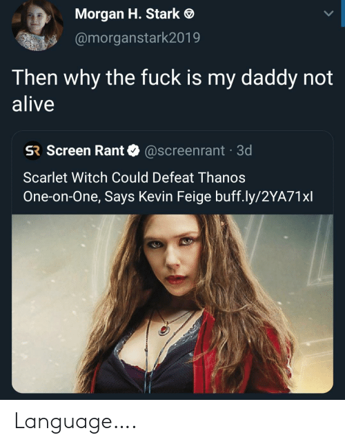 why the fuck: Morgan H. Stark  @morganstark2019  Then why the fuck is my daddy not  alive  SR Screen Rant  @Screenrant 3d  Scarlet Witch Could Defeat Thanos  One-on-One, Says Kevin Feige buff.ly/2YA71xl Language….