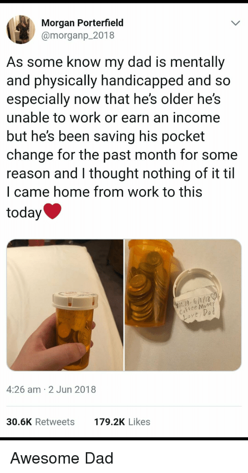 Dad, Funny, and Work: Morgan Porterfield  @morganp_2018  As some know my dad is mentally  and physically handicapped and so  especially now that he's older he's  unable to work or earn an income  but he's been saving his pocket  change for the past month for some  reason and l thought nothing of it til  l came home from work to this  today  1.19, 6/1/18  ee Mone  ove,Vad  4:26 am 2 Jun 2018  30.6K Retweets  179.2K Likes Awesome Dad