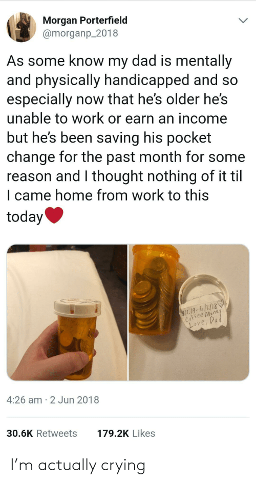 I Came: Morgan Porterfield  @morganp_2018  As some know my dad is mentally  and physically handicapped and so  especially now that he's older he's  unable to work or earn an income  but he's been saving his pocket  change for the past month for some  reason and I thought nothing of it til  I came home from work to this  today  $1.19-6/1/18  Coffee Money  Loy  Love, Dad  4:26 am · 2 Jun 2018  30.6K Retweets  179.2K Likes I'm actually crying