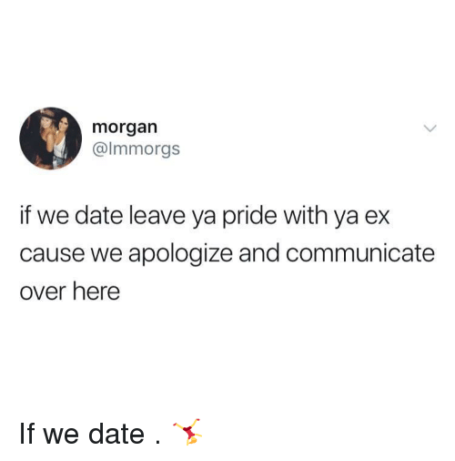 Date, Pride, and Over Here: morgarn  @lmmorgs  if we date leave ya pride with ya ex  cause we apologize and communicate  over here If we date . 🤸♀️