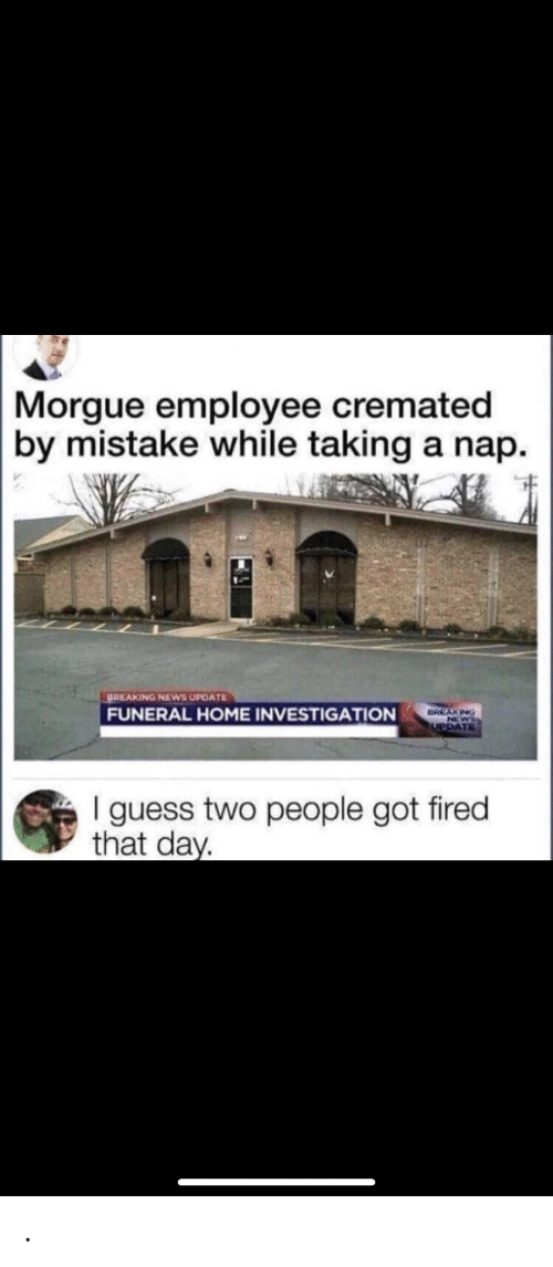 News, Breaking News, and Guess: Morgue employee cremated  by mistake while taking a nap.  BREAKING NEWS UPDATE  FUNERAL HOME INVESTIGATION  BREAKING  PDAT  I guess two people got fired  that day .