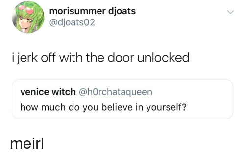 venice: morisummer djoats  @dioats02  i jerk off with the door unlocked  venice witch @hOrchataqueen  how much do you believe in yourself? meirl