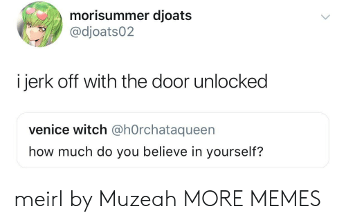 venice: morisummer djoats  @dioats02  i jerk off with the door unlocked  venice witch @hOrchataqueen  how much do you believe in yourself? meirl by Muzeah MORE MEMES