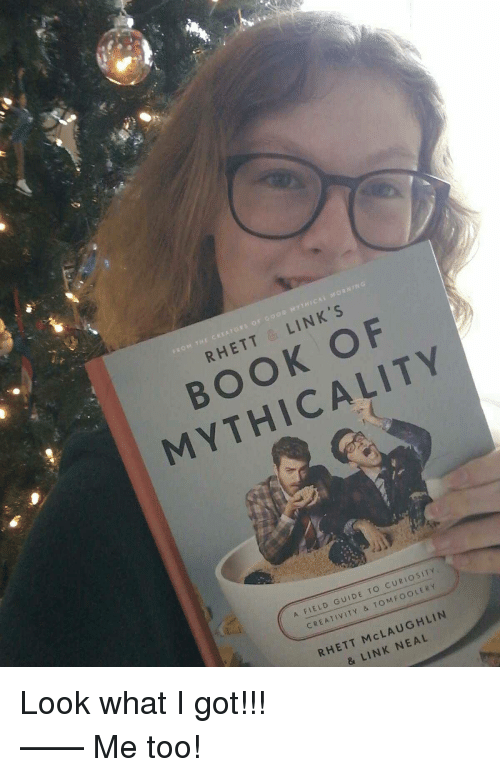 Book, Link, and Got: MORNI  OM THE CREATORS OF GoMYTH  RHETT &LINK'S  BOOK OF  MYTHICALITY  A FIELD GUIDE TO CURIOSITY  CREATIVITY & TOMFOOLE  RY  RHETT McLAUGHLIN  & LINK NEAL <p>Look what I got!!!</p> —— Me too!