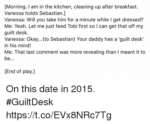 Memes, Yeah, and Breakfast: [Morning. I am in the kitchen, cleaning up after breakfast.  Vanessa holds Sebastian.]  Vanessa: Will you take him for a minute while I get dressed?  Me: Yeah. Let me just feed Tobi first so I can get that off my  guilt desk.  Vanessa: Okay...(to Sebastian) Your daddy has a 'guilt desk'  in his mind!  Me: That last comment was more revealing than I meant it to  End of play.] On this date in 2015. #GuiltDesk https://t.co/EVx8NRc7Tg