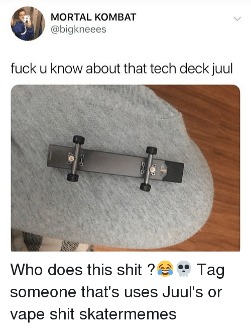 Mortal Kombat, Shit, and Vape: MORTAL KOMBAT  @bigkneees  fuck u know about that tech deck juul Who does this shit ?😂💀 Tag someone that's uses Juul's or vape shit skatermemes