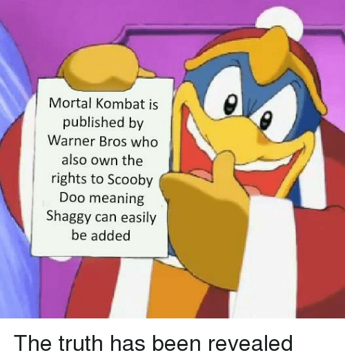 Mortal Kombat, Scooby Doo, and Warner Bros.: Mortal Kombat is  published by  Warner Bros who  also own the  rights to Scooby  Doo meaning  Shaggy can easily  be added The truth has been revealed