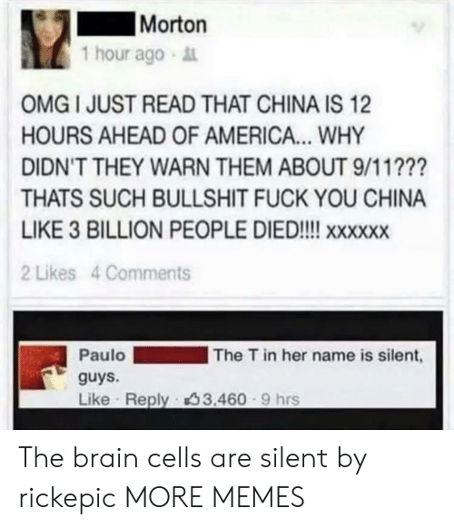 9/11, America, and Dank: Morton  1 hour ago  OMG I JUST READ THAT CHINA IS 12  HOURS AHEAD OF AMERICA... WHY  DIDN'T THEY WARN THEM ABOUT 9/11???  THATS SUCH BULLSHIT FUCK YOU CHINA  LIKE 3 BILLION PEOPLE DIED!!!! xxxx  2 Likes 4 Comments  The T in her name is silent,  Paulo  guys.  Like Reply 33.460 9 hrs The brain cells are silent by rickepic MORE MEMES