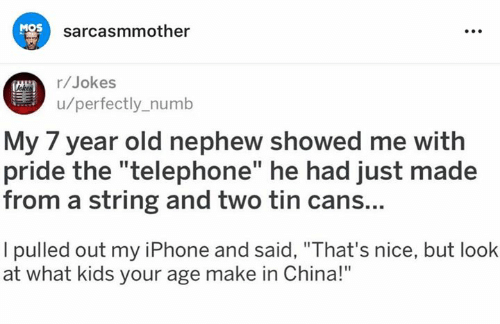 "Iphone, Memes, and China: MOS  sarcasmmother  r/Jokes  u/perfectly_numb  My 7 year old nephew showed me with  pride the ""telephone"" he had just made  from a string and two tin cans...  I pulled out my iPhone and said, ""That's nice, but look  at what kids your age make in China!"""