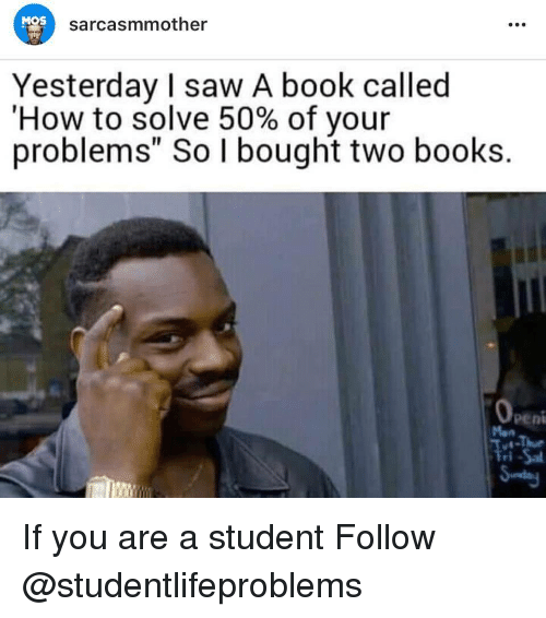 """Books, Saw, and Tumblr: MOS  sarcasmmother  Yesterday I saw A book called  'How to solve 50% of your  problems"""" So I bought two books.  0  peni  ri If you are a student Follow @studentlifeproblems"""
