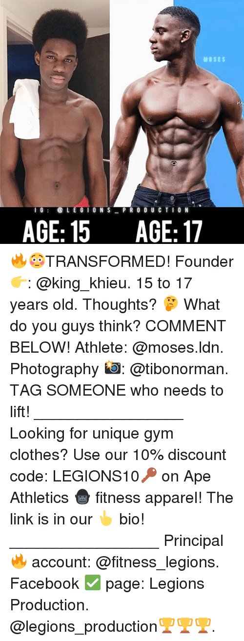 Apees: MOSES  16LE G I O N S PR 0 D U C TIO N  AGE: 15 AGE:17 🔥😳TRANSFORMED! Founder 👉: @king_khieu. 15 to 17 years old. Thoughts? 🤔 What do you guys think? COMMENT BELOW! Athlete: @moses.ldn. Photography 📸: @tibonorman. TAG SOMEONE who needs to lift! _________________ Looking for unique gym clothes? Use our 10% discount code: LEGIONS10🔑 on Ape Athletics 🦍 fitness apparel! The link is in our 👆 bio! _________________ Principal 🔥 account: @fitness_legions. Facebook ✅ page: Legions Production. @legions_production🏆🏆🏆.