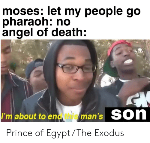 let my people go: moses: let my people go  pharaoh: no  angel of death:  Son  I'm about to endhuieman's Prince of Egypt/The Exodus