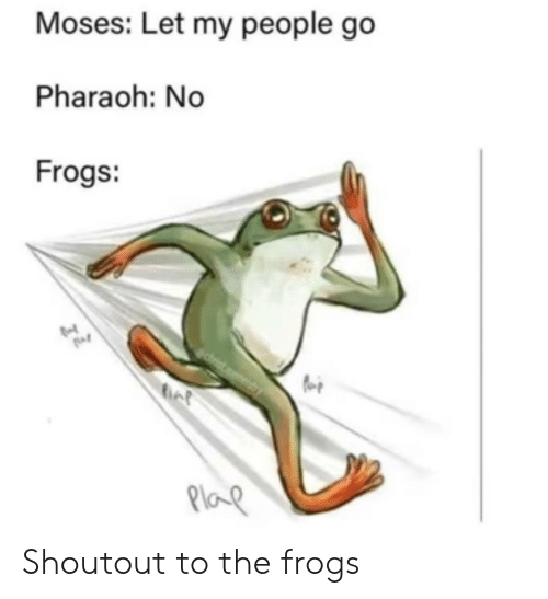 let my people go: Moses: Let my people go  Pharaoh: No  Frogs:  Plap Shoutout to the frogs