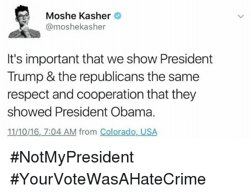 Moshs: Moshe Kasher  @moshekasher  It's important that we show President  Trump & the republicans the same  respect and cooperation that they  showed President Obama.  11/10/16, 7:04 AM from Colorado, USA #NotMyPresident #YourVoteWasAHateCrime