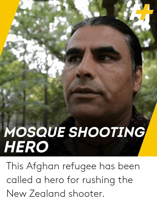 Afghan: MOSQUE SHOOTING  HERO This Afghan refugee has been called a hero for rushing the New Zealand shooter.