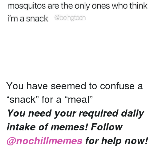 "mosquitos: mosquitos are the only ones who think  i'm a snack @beingteen <p>You have seemed to confuse a ""snack"" for a ""meal""</p><p><b><i>You need your required daily intake of memes! Follow <a>@nochillmemes</a>​ for help now!</i></b><br/></p>"