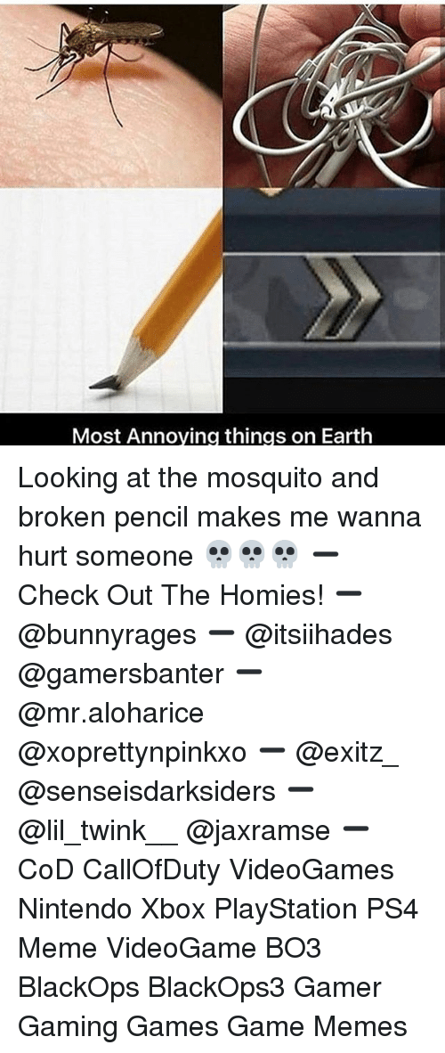 Meme, Memes, and Nintendo: Most Annoving things on Earth Looking at the mosquito and broken pencil makes me wanna hurt someone 💀💀💀 ➖ Check Out The Homies! ➖ @bunnyrages ➖ @itsiihades @gamersbanter ➖ @mr.aloharice @xoprettynpinkxo ➖ @exitz_ @senseisdarksiders ➖ @lil_twink__ @jaxramse ➖ CoD CallOfDuty VideoGames Nintendo Xbox PlayStation PS4 Meme VideoGame BO3 BlackOps BlackOps3 Gamer Gaming Games Game Memes