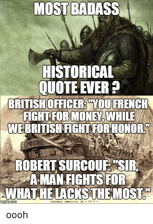 """Terribler: MOST BADASS  HISTORICAL  BRITISH OFFICER YOU FRENCH  FIGHT FOR MONEY WHILE  WEBRITISHFIGHTFORHONOR  ROBERT SURCOUE """"SIR A  A MAN FIGHTS FOR  AANHAT HE LACKS THE MOST  TERRIBLE ABORDAGR DU KENT oooh"""