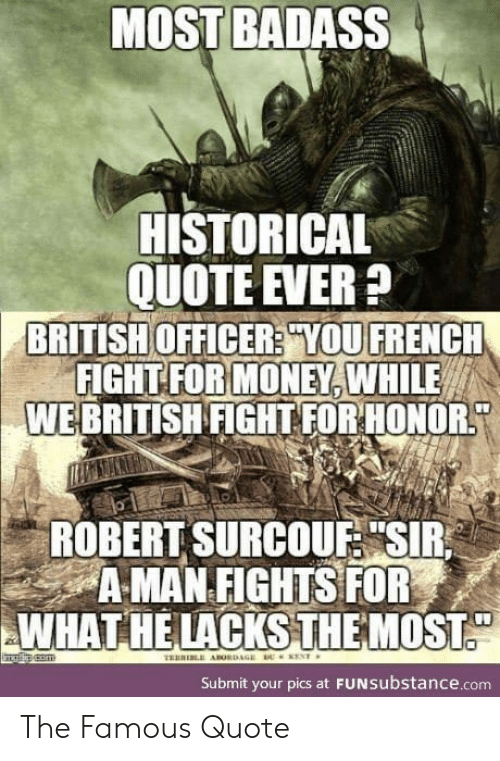 """Historical: MOST BADASS  HISTORICAL  QUOTE EVER?  BRITISH OFFICER? YOU FRENCH  FIGHT FOR MONEY, WHILE  WEBRITISH FIGHT FOR HONOR  ROBERT SURCOUF """"SIR  A MAN FIGHTS FOR  WHAT HE LACKSTHEMOST  ENT  TRERI ABORDAGE  Submit your pics at FUNSubstance.com The Famous Quote"""