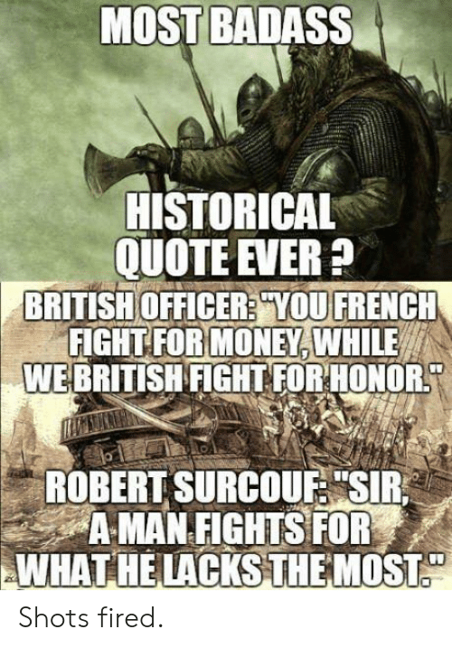 """lacks: MOST BADASS  HISTORICAL  QUOTE EVER?  OFFICER:YOU  FOR MONEY,  WE BRITISH FIGHT FORHONOR  BRITISH  FİGHT  FRENCH  WHILE  ROBERT SURCOUF """"SIR  AMAN FIGHTS FOR  WHAT HE LACKS THE MOST Shots fired."""