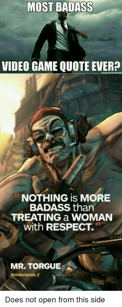 borderlands: MOST BADASS  VIDEO GAME QUOTE EVER?  NOTHING is MORE  BADASS than  TREATING a WOMAN  with RESPECT.  MR. TORGUE  Borderlands 2 Does not open from this side
