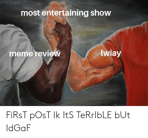 Meme, Idgaf, and First: most entertaining show  lwiay  meme review FiRsT pOsT Ik ItS TeRrIbLE bUt IdGaF