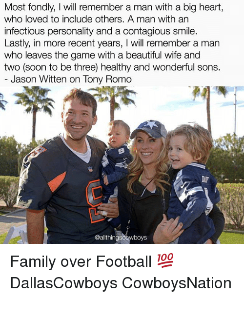jason witten: Most fondly, will remember a man with a big heart,  who loved to include others. A man with an  infectious personality and a contagious smile  Lastly, in more recent years  will remember a man  who leaves the game with a beautiful wife and  two (soon to be three) healthy and wonderful sons.  Jason Witten on lony Romo  wboys Family over Football 💯 DallasCowboys CowboysNation ✭