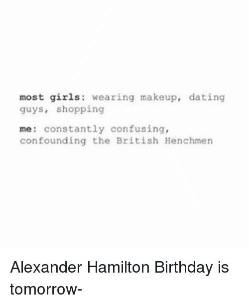 Hamilton Birthday: most girls  wearing makeup, dating  guys, shopping  me constantly confusing,  confounding the British Henchmen Alexander Hamilton Birthday is tomorrow-