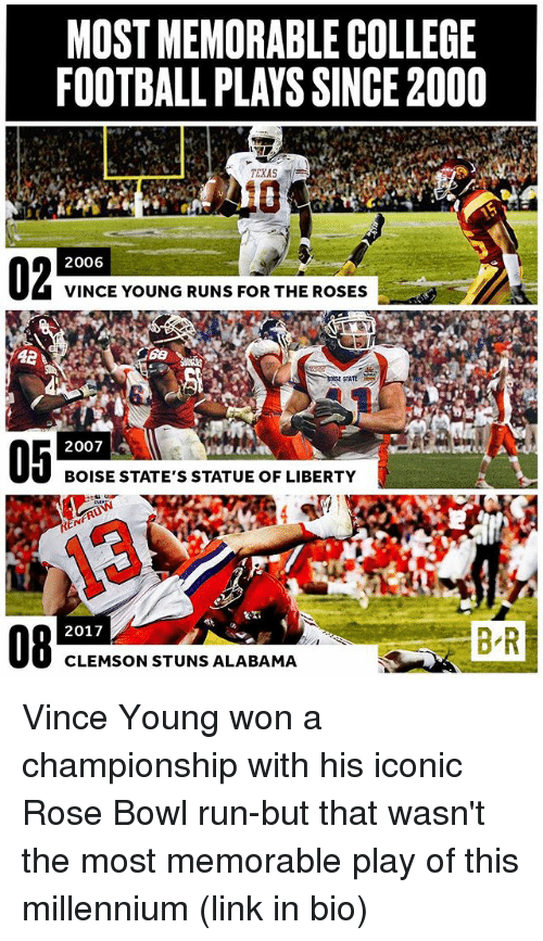 College, College Football, and Football: MOST MEMORABLE COLLEGE  FOOTBALL PLAYS SINCE2000  TEXAS  2006  VINCE YOUNG RUNS FOR THE ROSES  STATE  2007  BOISE STATE'S STATUE OF LIBERTY  REN  BR  2017  CLEMSON STUNS ALABAMA Vince Young won a championship with his iconic Rose Bowl run-but that wasn't the most memorable play of this millennium (link in bio)