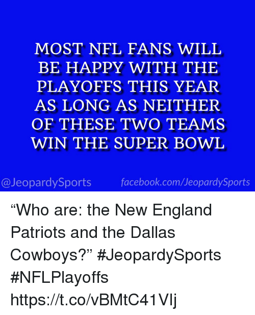"Dallas Cowboys, England, and Facebook: MOST NFL FANS WILL  BE HAPPY WITH THE  PLAYOFFS THIS YEAR  AS LONG AS NEITHER  OF THESE TWO TEAMS  WIN THE SUPER BOWL  @JeopardySports facebook.com/JeopardySports ""Who are: the New England Patriots and the Dallas Cowboys?"" #JeopardySports #NFLPlayoffs https://t.co/vBMtC41VIj"