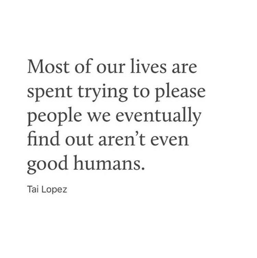 Tai Lopez: Most of our lives are  spent trying to please  people we eventually  find out aren't even  good humans.  Tai Lopez