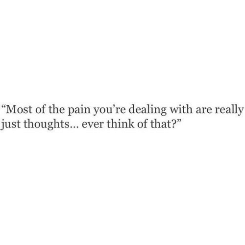 """Pain, Think, and Really: """"Most of the pain you're dealing with are really  just thoughts... ever think of that?"""""""