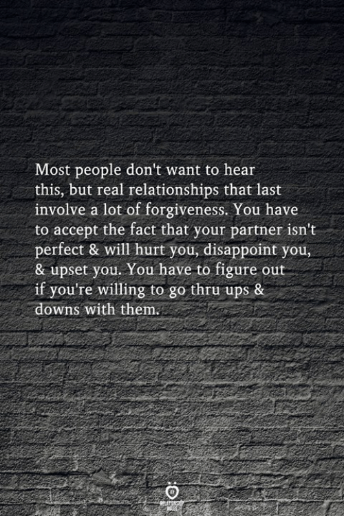 Relationships, Ups, and Forgiveness: Most people don't want to hear  this, but real relationships that last  involve a lot of forgiveness. You have  to accept the fact that your partner isn't  perfect & will hurt you, disappoint you,  & upset you. You have to figure out  if you're willing to go thru ups &  downs with them.