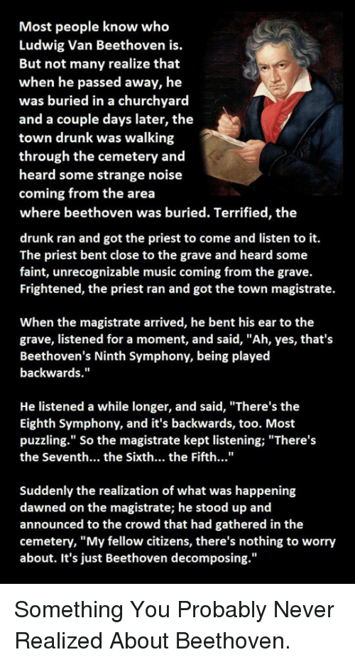 """Drunk, Music, and Beethoven: Most people know who  Ludwig Van Beethoven is.  But not many realize that  when he passed away, he  was buried in a churchyard  and a couple days later, the  town drunk was walking  through the cemetery and  heard some strange noise  coming from the area  where beethoven was buried. Terrified, the  drunk ran and got the priest to come and listen to it.  The priest bent close to the grave and heard some  faint, unrecognizable music coming from the grave.  Frightened, the priest ran and got the town magistrate.  When the magistrate arrived, he bent his ear to the  grave, listened for a moment, and said, """"Ah, yes, that's  Beethoven's Ninth Symphony, being played  backwards.""""  He listened a while longer, and said, """"There's the  Eighth Symphony, and it's backwards, too. Most  puzzling."""" So the magistrate kept listening;""""There's  the Seventh... the Sixth... the Fifth...""""  Suddenly the realization of what was happening  dawned on the magistrate; he stood up and  announced to the crowd that had gathered in the  cemetery, """"My fellow citizens, there's nothing to worry  about. It's just Beethoven decomposing."""" <p>Something You Probably Never Realized About Beethoven.</p>"""