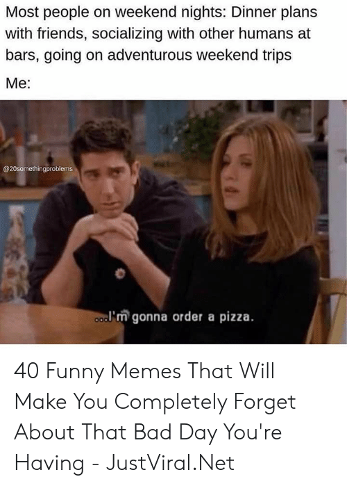 Bad, Bad Day, and Friends: Most people on weekend nights: Dinner plans  with friends, socializing with other humans at  bars, going on adventurous weekend trips  Мe:  @20somethingproblems  a'm gonna order a pizza. 40 Funny Memes That Will Make You Completely Forget About That Bad Day You're Having - JustViral.Net